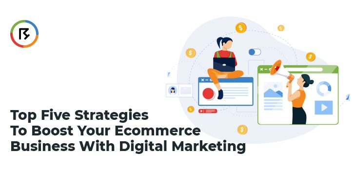 Top Five Strategies to Boost Your E-Commerce Business With Digital Marketing