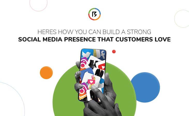 Here's How You Can Build A Strong Social Media Presence That Customers Love