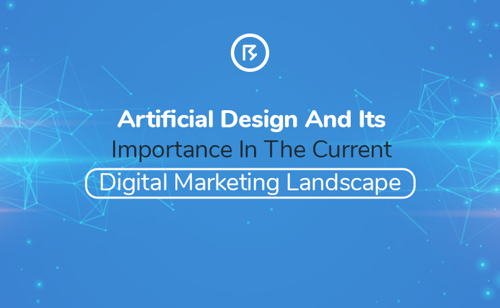 Artificial Design And Its Importance In The Current Digital Marketing Landscape